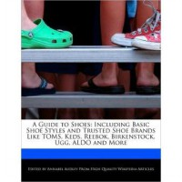 A Guide to Shoes: Including Basic Shoe Styles and Trusted Shoe Brands Like Toms, Keds, Reebok, Birkenstock, Ugg, Aldo and More (Paperback)