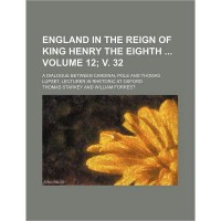 England in the Reign of King Henry the Eighth Volume 12 V. 32 A Dialogue Between Cardinal Pole and Thomas Lupset Lecturer in Rhetoric at Oxford (Paperback)