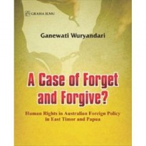 A CASE OF FORGET AND FORGIVE? HUMAN RIGHTS IN AUSTRALIAN FOREIGN POLICY IN EAST TIMOR AND PAPUA